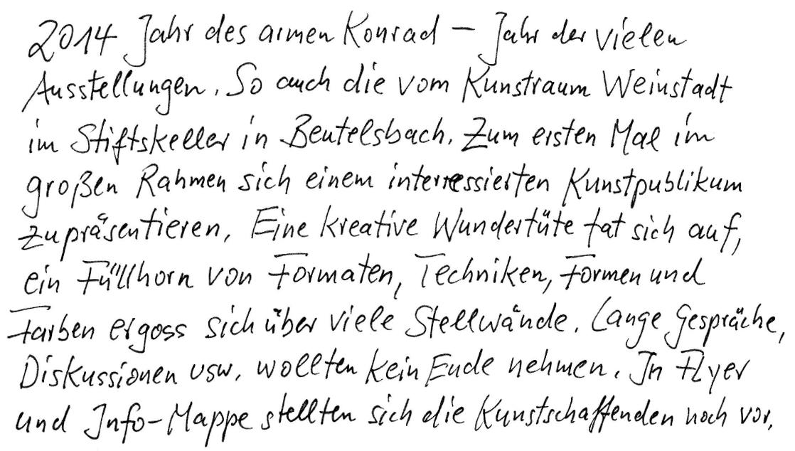 2014 - Jahr des armen Konrad - Jahr der vielen Ausstellungen. So auch die vom Kunstraum Weinstadt im Stiftskeller in Beutelsbach. Zum ersten Mal im großen Rahmen sich einem interessierten Kunstpublikum zu präsentieren. Eine kreative Wundertüte tat sich auf, ein Füllhorn von Formaten, Techniken, Formen und Farben ergoss sich über viele Stellwände. Lange Gespräche, Diskussionen usw. wollten kein Ende nehmen. In Flyer und Info-Mappen stellten sich die Kunstschaffenden noch vor.