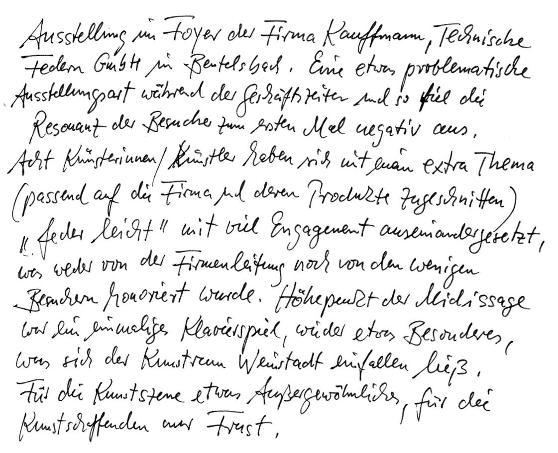 """Ausstellung im Foyer der Firma Kauffmann, Technische Federn GmbH in Beutelsbach. Eine etwas problematische Ausstellungsart während der Geschäftszeiten – und so fiel die Resonanz der Besucher zum ersten Mal negativ aus. Acht Künstlerinnen und Künstler haben sich mit einem extra Thema (passend auf die Firma und deren Produkte zugeschnitten) """"federleicht"""" mit viel Engagement auseinandergesetzt, was weder von der Firmenleitung noch von den wenigen Besuchern honoriert wurde. Höhepunkt der Middissage war ein einmaliges Klavierspiel, wieder etwas Besonderes, was sich der Kunstraum Weinstadt einfallen ließ. Für die Kunstszene etwas Außergewöhnliches, für die Kunstschaffenden nur Frust."""